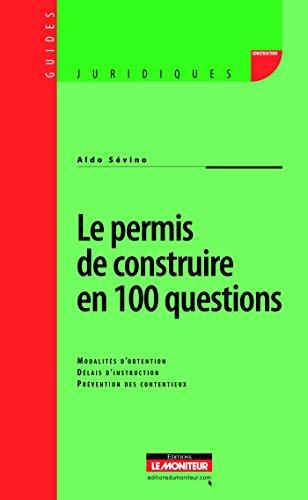 Le permis de construire en 100 questions: Modalités dobtention - Délais dinstruction - Prévention des contentieux