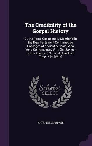 Download The Credibility of the Gospel History: Or, the Facts Occasionally Mention'd in the New Testament Confirmed by Passages of Ancient Authors, Who Were ... or Lived Near Their Time. 2 PT. [With] ebook