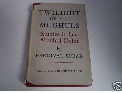 Twilight of the Mughuls: Studies in Late Mughul Delhi