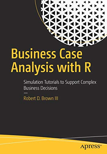 Business Case Analysis with R: Simulation Tutorials to Support Complex Business Decisions (Business Case Collection)