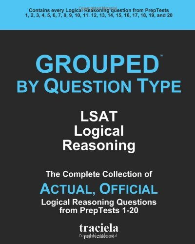 GROUPED by Question Type: LSAT Logical Reasoning: The Complete Collection of Actual, Official Logical Reasoning Questions from PrepTests 1-20 by Traciela, Incorporated