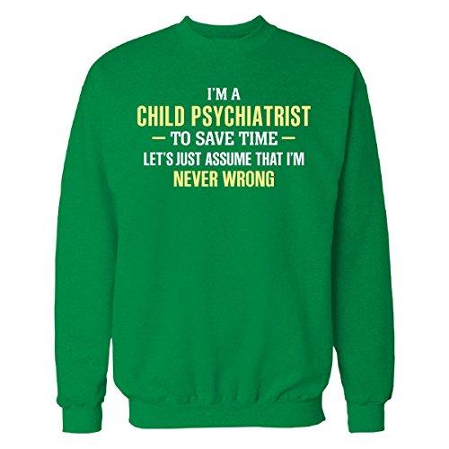 Child Psychiatrist To Save Time I'm Never Wrong - Sweatshirt Irish_green L (Jumper Children Save The Xmas)