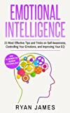 Emotional Intelligence: 21 Most Effective Tips and Tricks on Self Awareness, Controlling Your Emotions, and Improving Your EQ (Emotional Intelligence Series) (Volume 5)