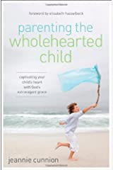 Parenting the Wholehearted Child: Captivating Your Child's Heart with God's Extravagant Grace by Jeannie Cunnion (2014-04-08) Paperback