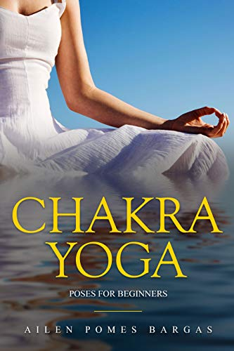 Chakra Yoga: Yoga Poses for Beginners (Simple Yoga Asanas for Chakras Healing, One of the Ways to Relieve Stress)