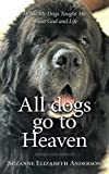 All Dogs Go to Heaven: What My Dogs Taught Me About God and Life