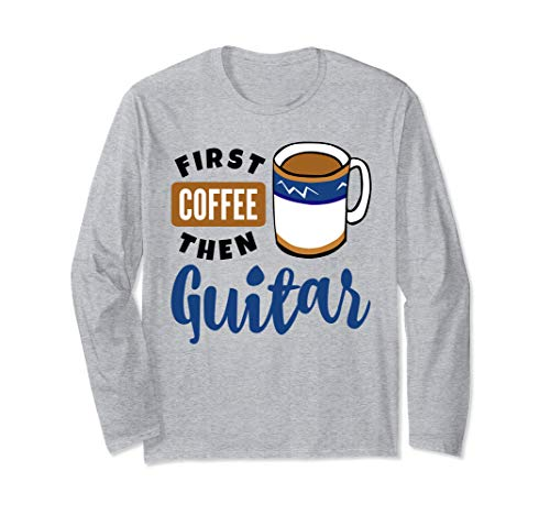 First Coffee Then Guitar Music Lover Musician Guitarist Fan Long Sleeve T-Shirt