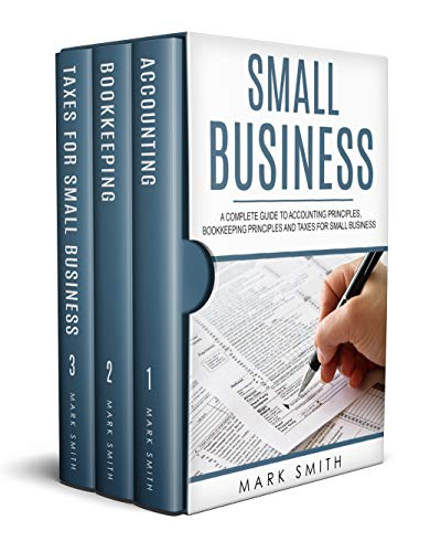 Small Business: A Complete Guide to Accounting Principles, Bookkeeping Principles and Taxes for Small Business (Best Bookkeeping For Small Business)