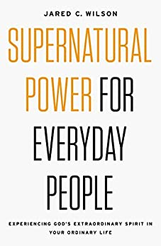 Supernatural Power for Everyday People: Experiencing God's Extraordinary Spirit in Your Ordinary Life by [Wilson, Jared C.]