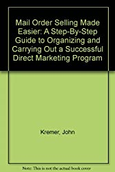 Mail Order Selling Made Easier: A Step-By-Step Guide to Organizing and Carrying Out a Successful Direct Marketing Program