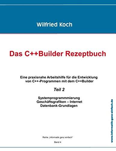 Das C++ Builder Rezeptbuch - Teil 2: Eine praxisnahe Arbeitshilfe für die Entwicklung von C++ -Programmen mit dem C++Builder und Turbo C++