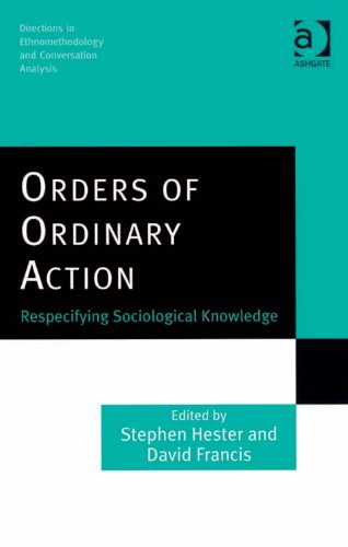 Download Orders of Ordinary Action: Respecifying Sociological Knowledge (Directions in Ethnomethodology and Conversation Analysis) Pdf