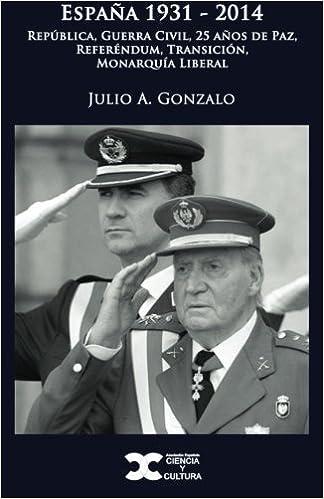 España 1931-2014: República, Guerra Civil, 25 años de Paz, Referéndum, Transición, Monarquía Liberal: Amazon.es: Gonzalo, Julio A.: Libros