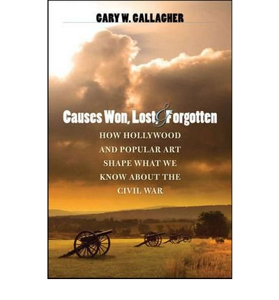 Download [(Causes Won, Lost, and Forgotten: How Hollywood and Popular Art Shape What We Know About the Civil War )] [Author: Gary W. Gallagher] [May-2008] PDF