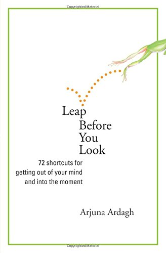 Read Online Leap Before You Look: 72 Shortcuts for Getting Out of Your Mind and into the Moment ebook