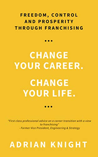 Change Your Career. Change Your Life: Freedom, Control And Prosperity Through Franchising by Adrian Knight