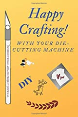HAPPY CRAFTING WITH YOUR DIE-CUTTING MACHINE: Instructional Aid And Project Journal Paperback