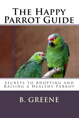 Download The Happy Parrot Guide: Secrets to Adopting and Raising a Healthy Parrot pdf epub