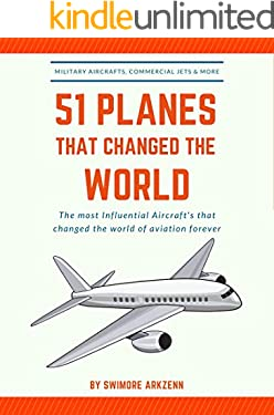 51 PLANES THAT CHANGED THE WORLD: Influential Aircraft's that Revolutionized the aviation Industry, Military Aircraft's, Commercial Jets and their facts, stats and stories