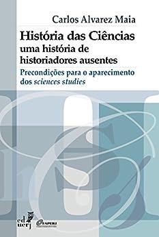 História das ciências: uma história de historiadores ausentes - precondições para o aparecimento dos sciences studies por [Maia, Carlos Alvarez Maia]