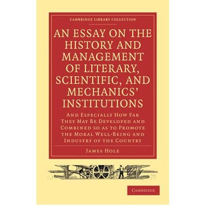 Read Online An Essay on the History and Management of Literary, Scientific, and Mechanics' Institutions: And Especially How Far They May Be Developed and Combined So as to Promote the Moral Well-Being and Industry of the Country (Cambridge Library Collection: Printing and Publishing History (Paperback)) (Paperback) - Common pdf epub