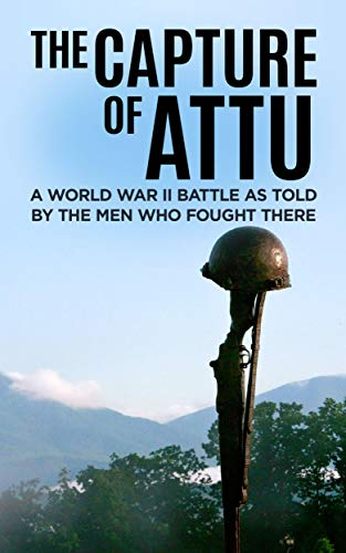 Pdf eBooks The Capture of Attu (Annotated): A World War II Battle as Told by the Men Who Fought There