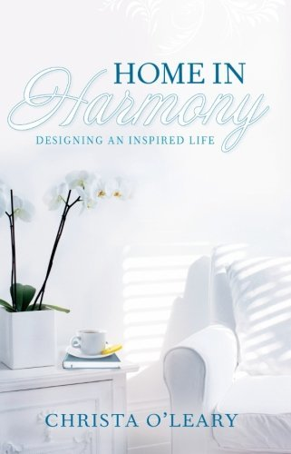 Home in Harmony: Designing an Inspired Life by Christa O'Leary (2014-11-03)