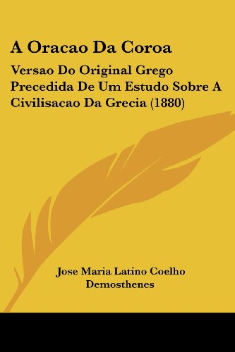 A Oracao Da Coroa: Versao Do Original Grego Precedida De Um Estudo Sobre A Civilisacao Da Grecia (1880) (English and Portuguese Edition)