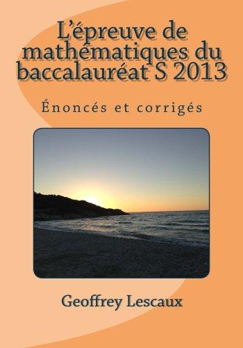 L'épreuve de mathématiques du baccalauréat S 2013: Énoncés et corrigés (French Edition) Text fb2 book