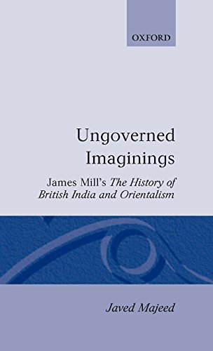 Ungoverned Imaginings: James Mill's The History of British India and Orientalism (Oxford English Monographs) (Imagining India)