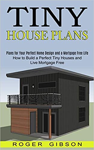 Buy Tiny House Plans How To Build A Perfect Tiny Houses And Live Mortgage Free Plans For Your Perfect Home Design And A Mortgage Free Life Book Online At Low Prices In