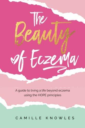 The Beauty of Eczema: A Guide To Living a Life Beyond Eczema...