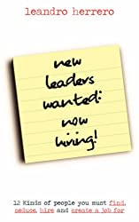 New Leaders Wanted: Now Hiring! 12 Kinds of People You Must Find, Seduce, Hire and Create a Job for