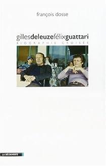 Gilles Deleuze et Félix Guattari. Biographie croisée par Dosse