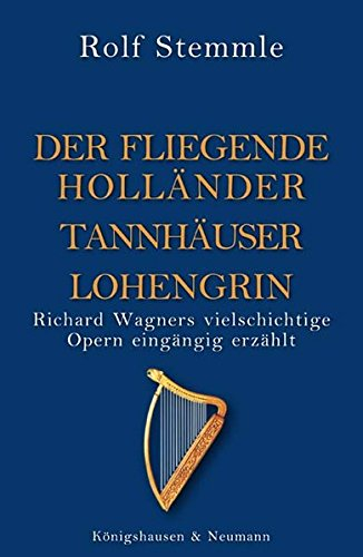 Holländer Tannhäuser Lohengrin: Richard Wagners vielschichtige Opern eingängig erzählt