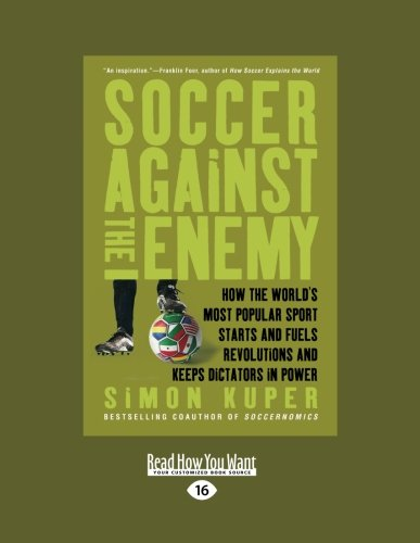 Soccer Against The Enemy: How the Worlds Most Popular Sport Starts and Stops Wars, Fuels Revolutions, and Keeps Dictators in Power
