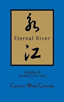 Eternal River - Volume III - The Next Thirty Years by [Wing Greenlee, Carolyn]