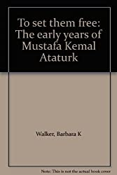 To set them free: The early years of Mustafa Kemal Ataturk