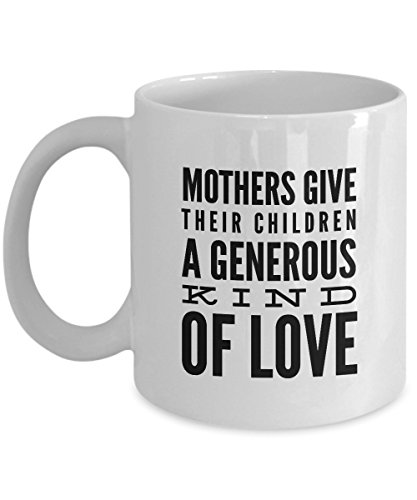 Mothers Give Their Children A Generous Kind Of Love, 11Oz Coffee Mug Unique Gift Idea for Him, Her, Mom, Dad - Perfect Birthday Gifts for Men or Women