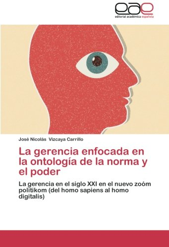 (La gerencia enfocada en la ontología de la norma y el poder: La gerencia en el siglo XXI en el nuevo zoóm politikom (del homo sapiens al homo digitalis) (Spanish Edition))