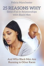 25 Reasons Why Sistas Fail in Relationships With Black Men: And Why Black Men Are Running to Other Races by Felicia Manchester (2014-12-19)