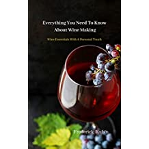 Everything You Need To Know About Wine Making: Wine Essentials With A Personal Touch