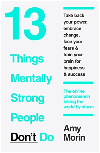 13 Things Mentally Strong People Don't Do: 13 Things Mentally Strong People Avoid and How You Can Become Your Strongest and Best Self
