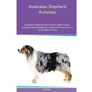Australian Shepherd Activities Australian Shepherd Tricks, Games & Agility. Includes: Australian Shepherd Beginner to Advanced Tricks, Series of Games, Agility and More 1