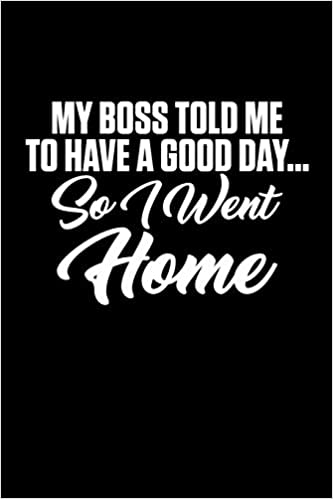 Buy My Boss Told Me To Have A Good Day So I Went Home A Funny