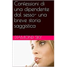 Confessioni di una dipendente dal sesso- una breve storia saggistica (Italian Edition)