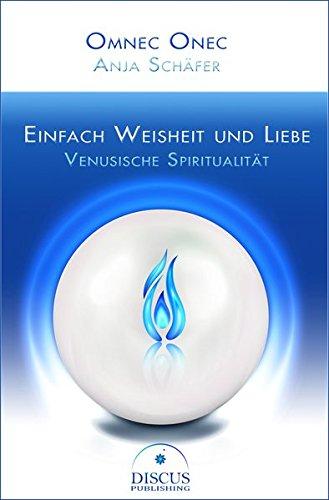 Einfach Weisheit und Liebe: Venusische Spiritualität Taschenbuch – 16. Mai 2016 Omnec Onec Anja Schäfer DISCUS Publishing 398174411X