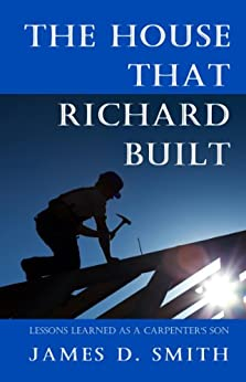 The House that Richard Built: Life Lessons from the Son of a Carpenter by [Smith, James D.]