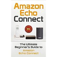 Amazon Echo: Connect: The Ultimate Beginner's Guide to Amazon Echo Connect (Second Generation Echo, Echo Plus, Echo Spot Book 1)