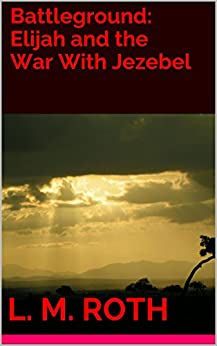 Battleground: Elijah and the War With Jezebel by [Roth, L. M.]